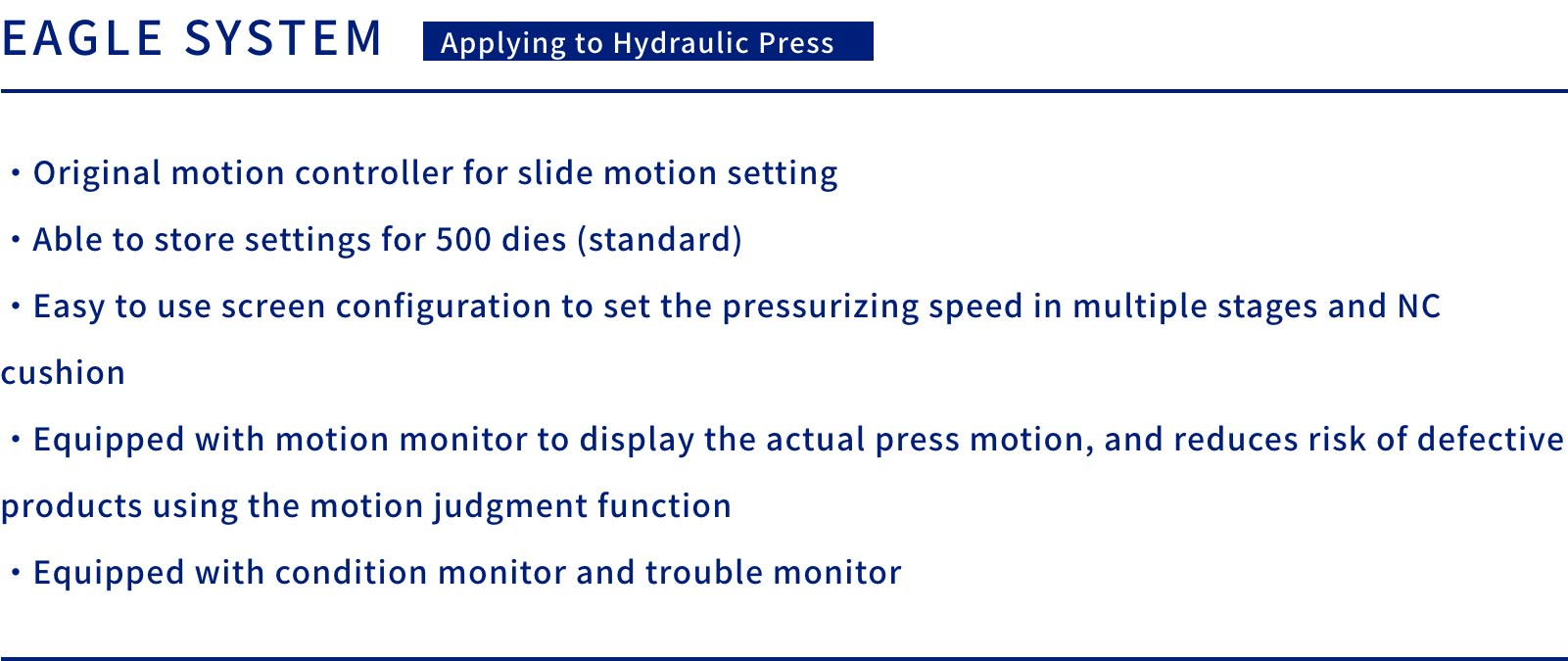 EAGLE SYSTEM  Applying to Hydraulic Press    ・Original motion controller for slide motion setting・Able to store settings for 500 dies (standard)・Easy to use screen configuration to set the pressurizing speed in multiple stages and NC cushion・Equipped with motion monitor to display the actual press motion, and reduces risk of defective products using the motion judgment function・Equipped with condition monitor and trouble monitor