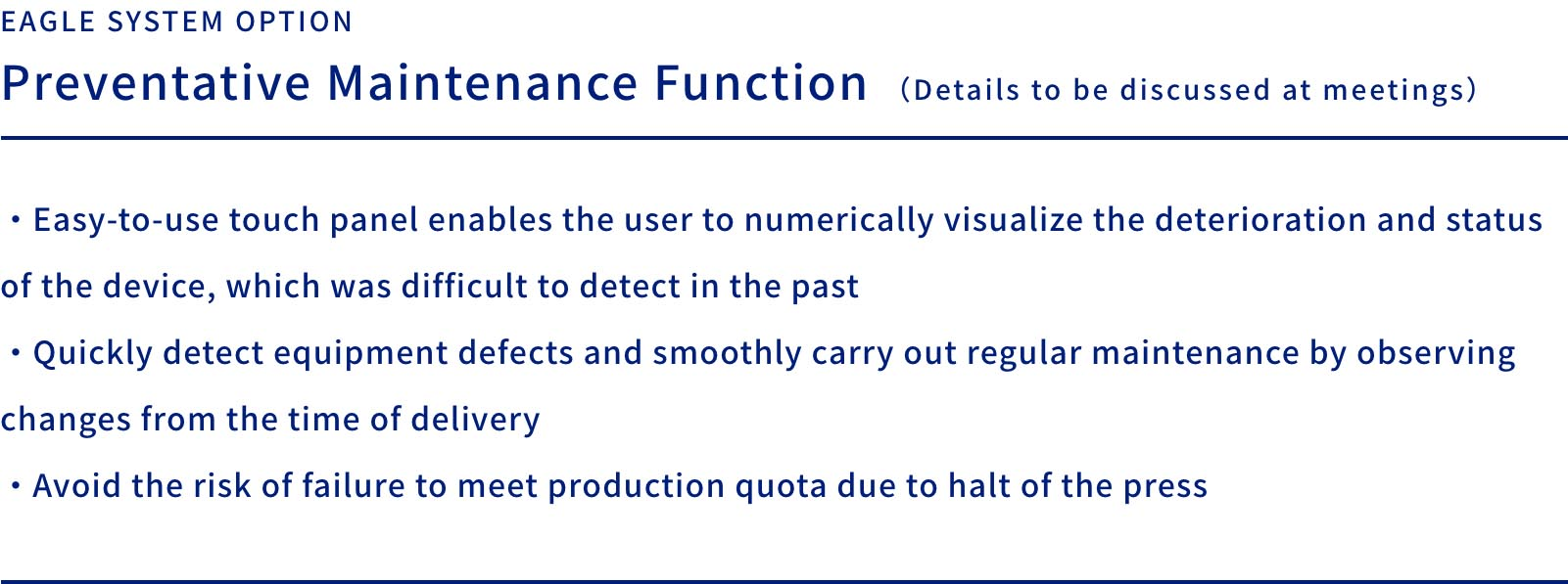 EAGLE SYSTEM OPTION  Preventative Maintenance Function (Details to be discussed at meetings)    ・Easy-to-use touch panel enables the user to numerically visualize the deterioration and status of the device, which was difficult to detect in the past・Quickly detect equipment defects and smoothly carry out regular maintenance by observing changes from the time of delivery・Avoid the risk of failure to meet production quota due to halt of the press